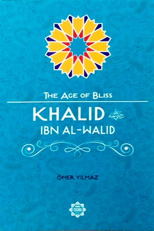 Khalid Ibn Al-Walid : The Age of Bliss Series By Omer Yilmaz
